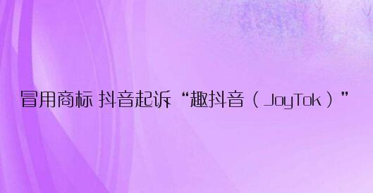 """冒用商標 抖音起訴""""趣抖音(JoyTok)"""":要求關閉網站、停止運營"""