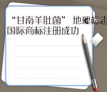 """""""甘南羊肚菌"""" 地理标志国际商标注册成功"""