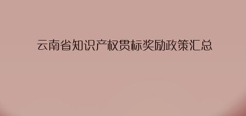 云南省昆明市专利资助、知识产权示范/试点单位、知识产权贯标奖励政策汇总