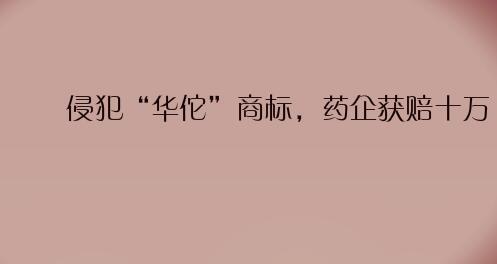 """侵權""""華佗""""商標,藥企獲賠十萬"""