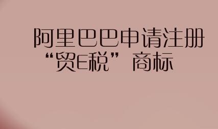 """阿里巴巴申請注冊""""貿E稅""""商標"""