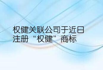 """权健关联公司于近日注册""""权健""""商标 国际分类为灯具空调"""