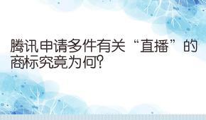 """騰訊申請多件有關""""直播""""的商標究竟為何?"""